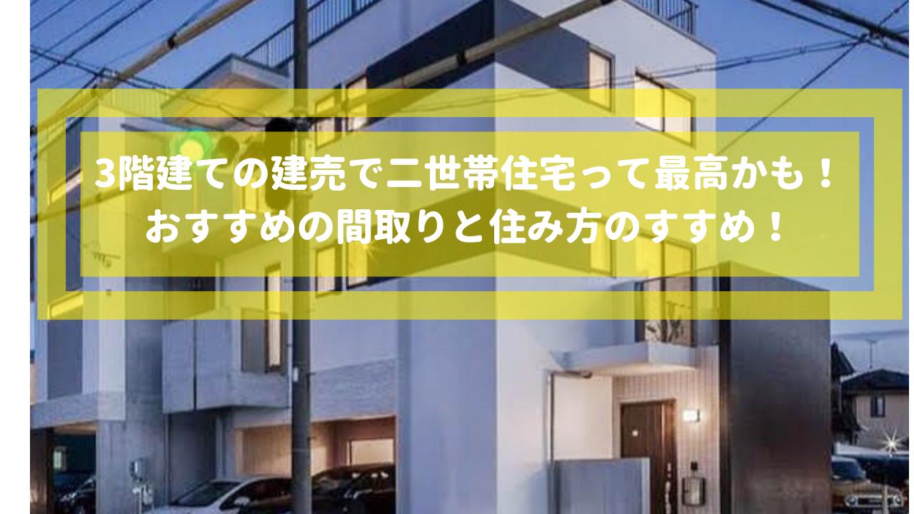 3階建ての二世帯住宅って最高かも!おすすめの間取りと住み方のすすめ!