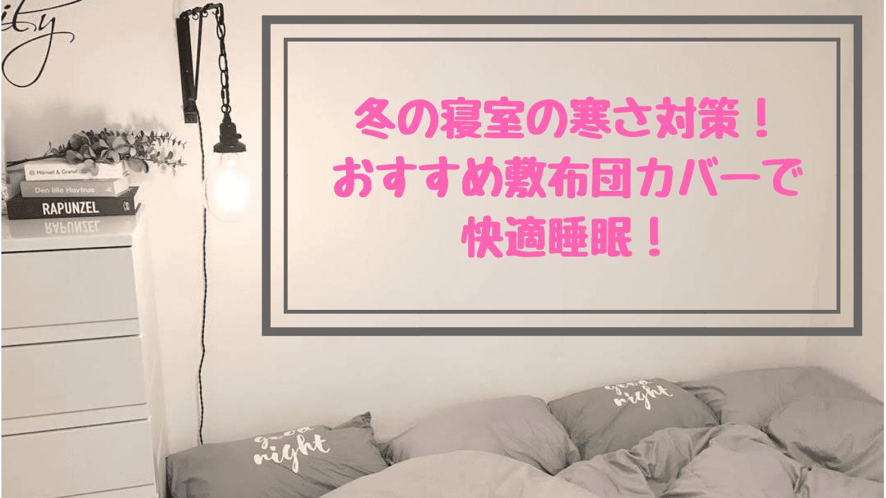 冬の寝室の寒さ対策!おすすめ敷布団カバーで快適睡眠!
