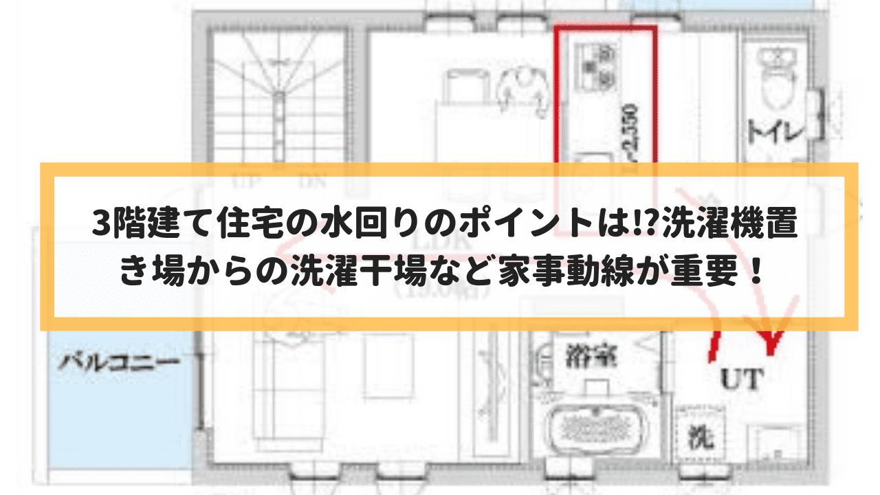 3階建て住宅の水回りのポイントは?洗濯機置き場からの洗濯干場など家事動線が重要!