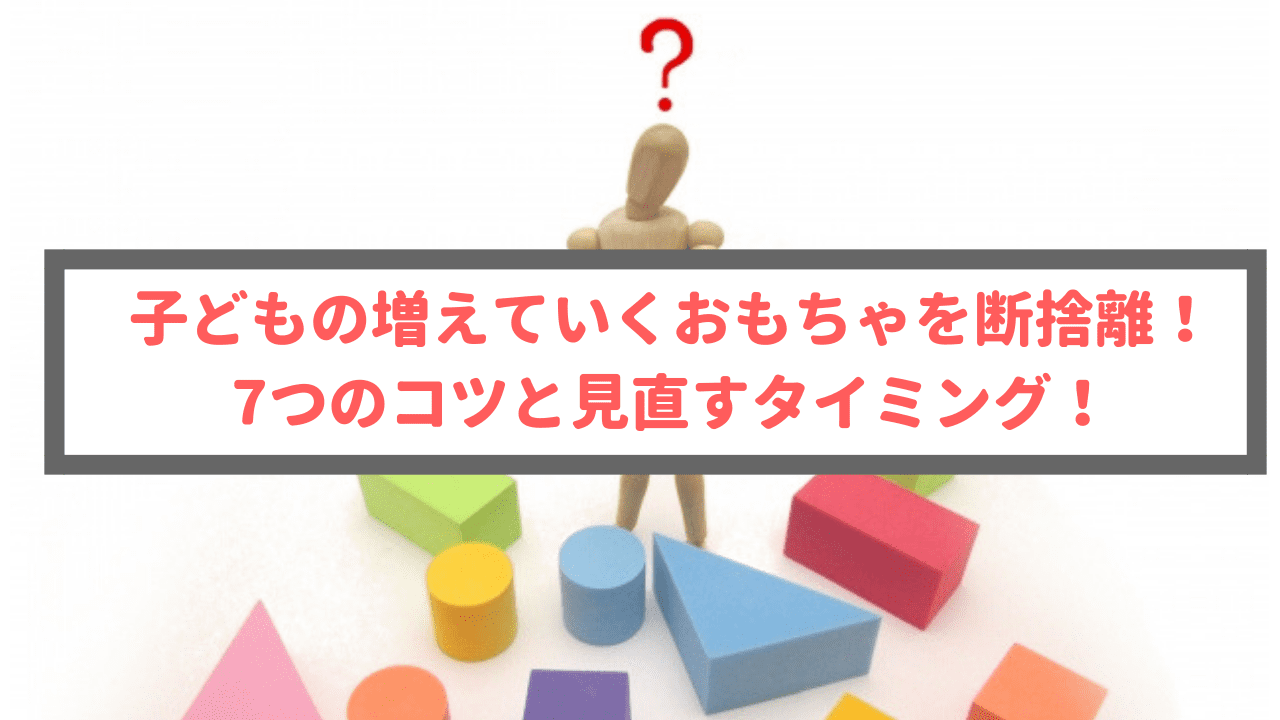 子どもの増えていくおもちゃを断捨離!7つのコツと見直すタイミング!