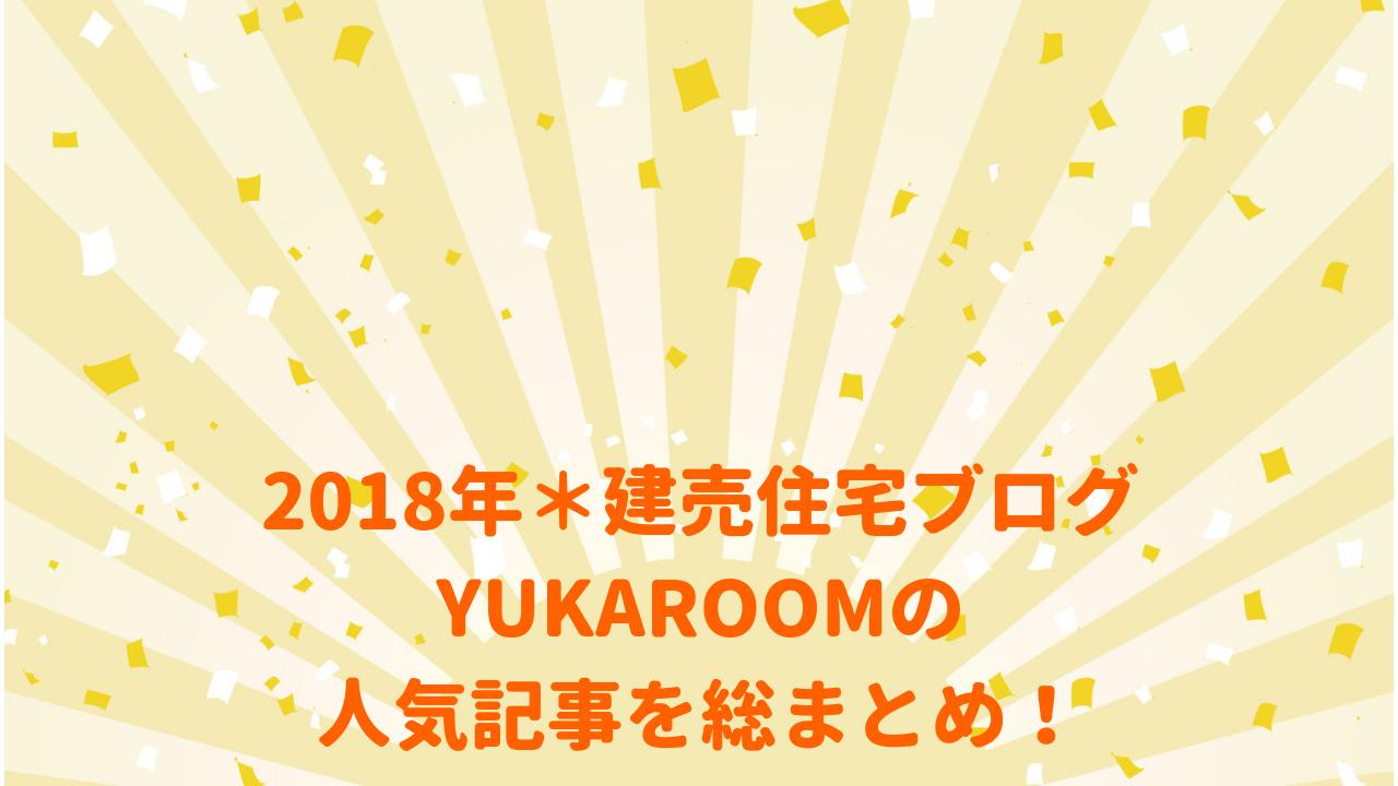 2018年*建売住宅ブログ・YUKAROOMの人気記事を総まとめ!
