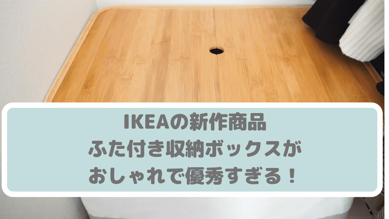 IKEAの新作商品・ふた付き収納ボックスがおしゃれで優秀すぎる!